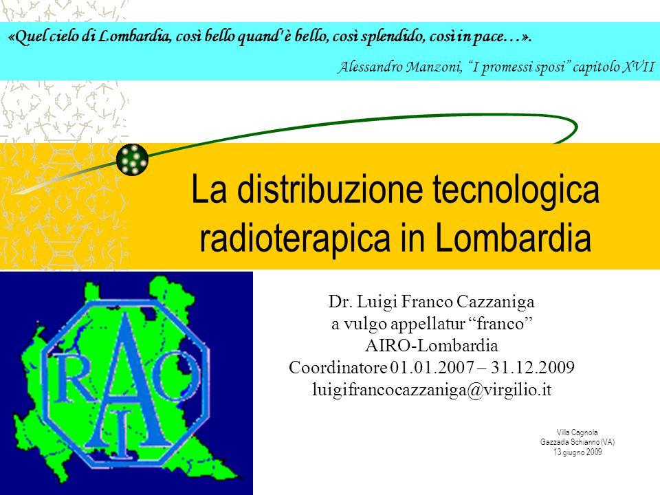La distribuzione tecnologica radioterapica in Lombardia Dr. Luigi Franco Cazzaniga a vulgo appellatur franco AIRO-Lombardia Coordinatore 01.01.2007 –