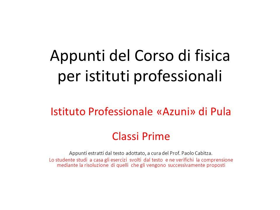 Appunti del Corso di fisica per istituti professionali Istituto Professionale «Azuni» di Pula Classi Prime Appunti estratti dal testo adottato, a cura del Prof.