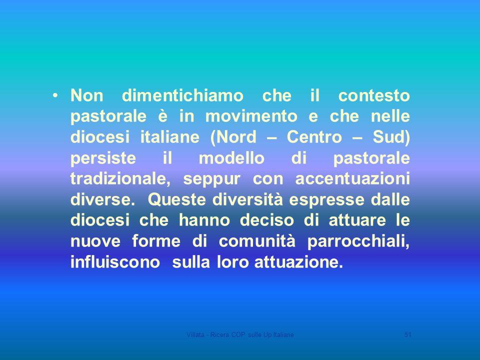 Villata - Ricera COP sulle Up Italiane51 Non dimentichiamo che il contesto pastorale è in movimento e che nelle diocesi italiane (Nord – Centro – Sud) persiste il modello di pastorale tradizionale, seppur con accentuazioni diverse.