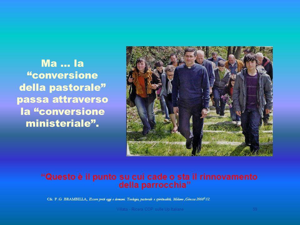 Villata - Ricera COP sulle Up Italiane59 Questo è il punto su cui cade o sta il rinnovamento della parrocchia Ma … la conversione della pastorale passa attraverso la conversione ministeriale.