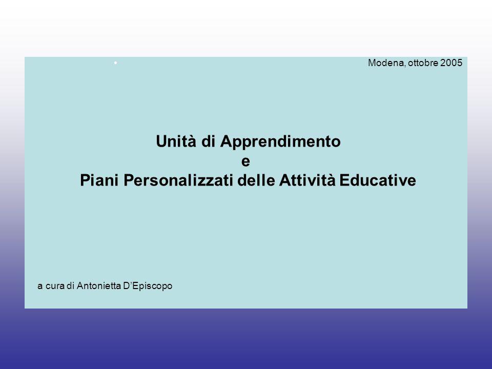 Modena, ottobre 2005 Unità di Apprendimento e Piani Personalizzati delle Attività Educative a cura di Antonietta DEpiscopo