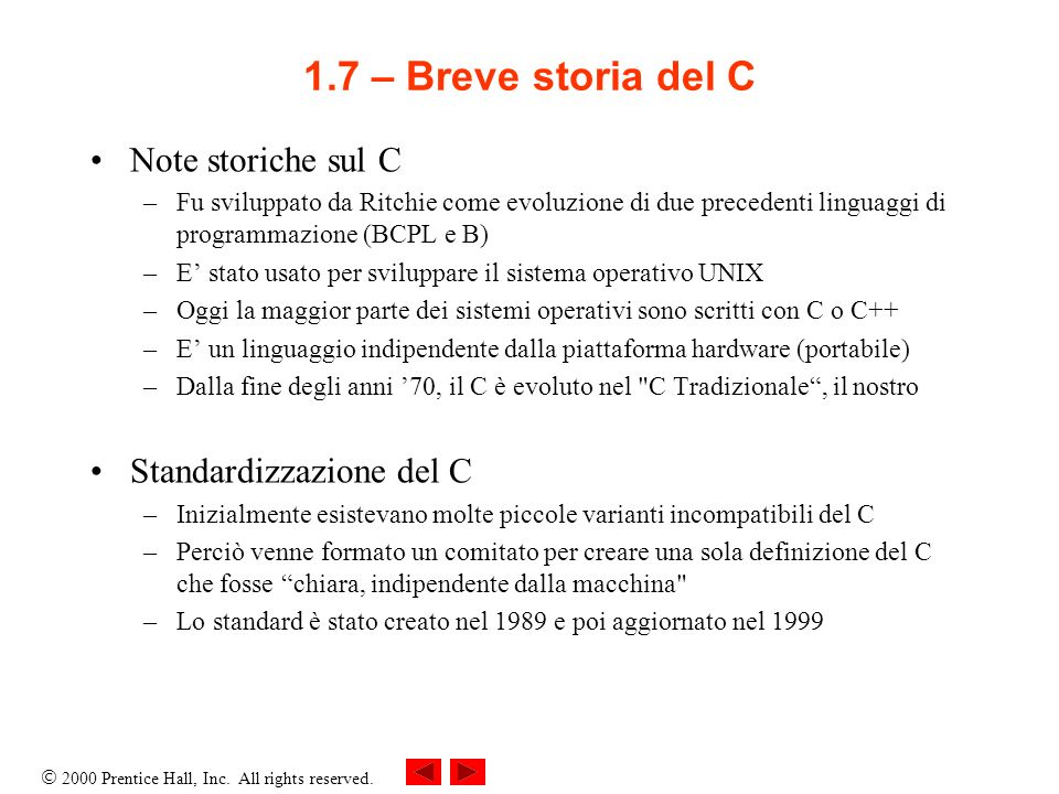 2000 Prentice Hall, Inc. All rights reserved. 1.7 – Breve storia del C Note storiche sul C –Fu sviluppato da Ritchie come evoluzione di due precedenti