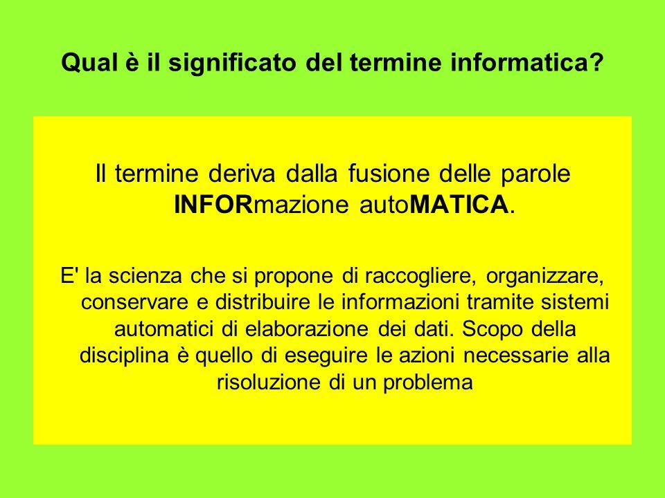 Qual è il significato del termine informatica? Il termine deriva dalla fusione delle parole INFORmazione autoMATICA. E' la scienza che si propone di r