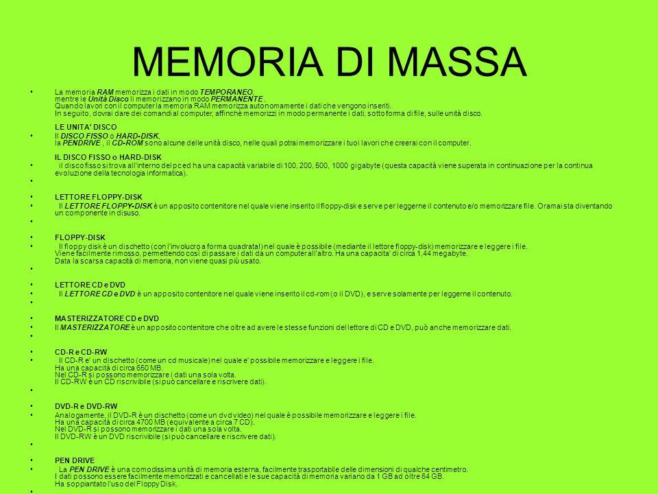 MEMORIA DI MASSA La memoria RAM memorizza i dati in modo TEMPORANEO, mentre le Unità Disco li memorizzano in modo PERMANENTE. Quando lavori con il com