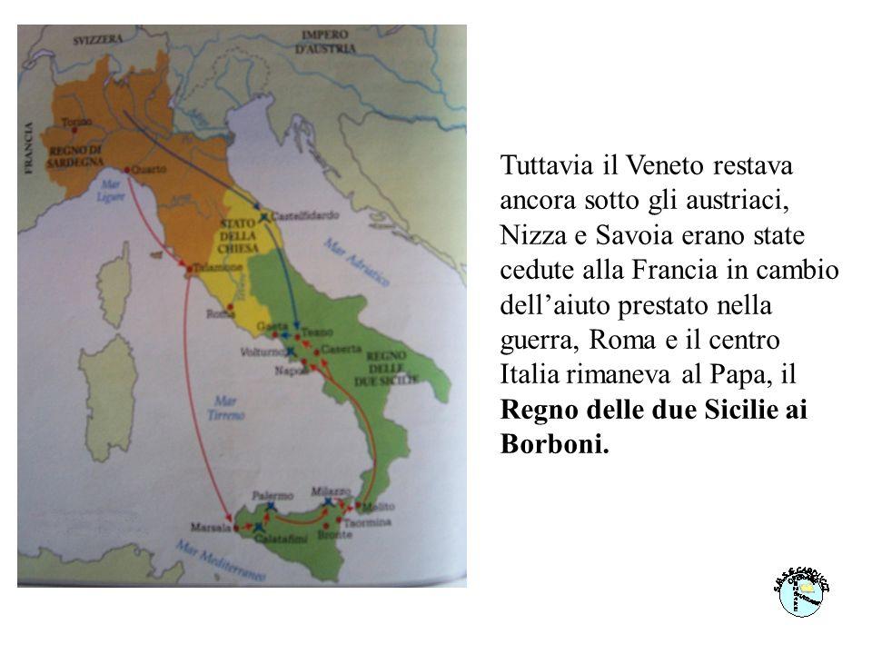Tuttavia il Veneto restava ancora sotto gli austriaci, Nizza e Savoia erano state cedute alla Francia in cambio dellaiuto prestato nella guerra, Roma e il centro Italia rimaneva al Papa, il Regno delle due Sicilie ai Borboni.