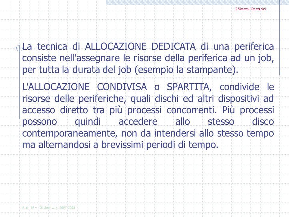 I Sistemi Operativi 9 di 49 - G. Aloe a. s. 2007-2008 La tecnica di ALLOCAZIONE DEDICATA di una periferica consiste nell'assegnare le risorse della pe