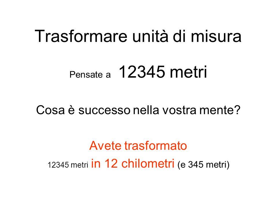 Trasformare unità di misura Pensate a 12345 metri Cosa è successo nella vostra mente? Avete trasformato 12345 metri in 12 chilometri (e 345 metri)