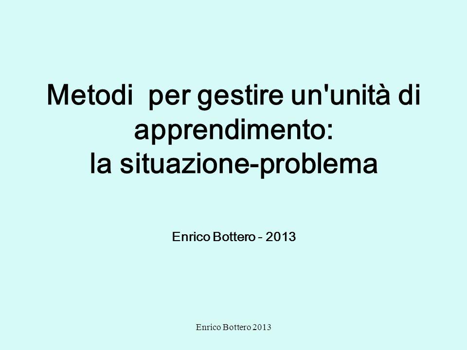 Enrico Bottero 2013 Metodi per gestire un'unità di apprendimento: la situazione-problema Enrico Bottero - 2013