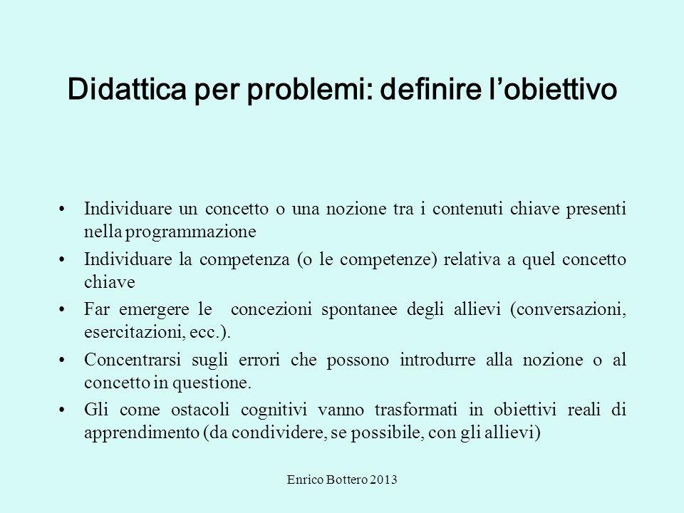Enrico Bottero 2013 Didattica per problemi: definire lobiettivo Individuare un concetto o una nozione tra i contenuti chiave presenti nella programmaz