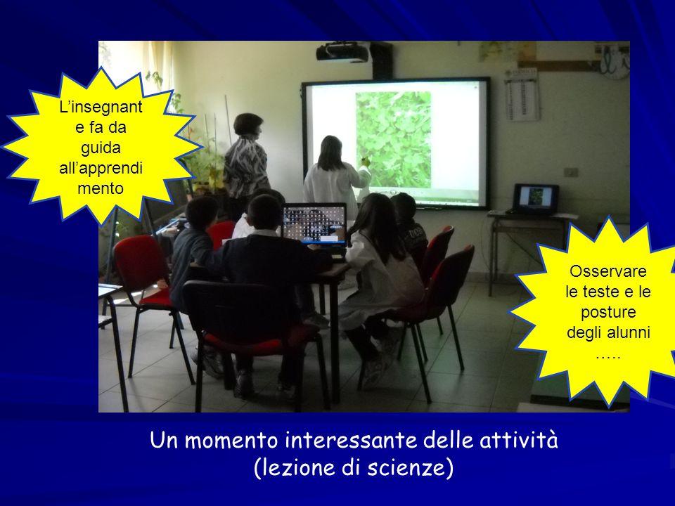 Un momento interessante delle attività (lezione di scienze) Osservare le teste e le posture degli alunni ….. Linsegnant e fa da guida allapprendi ment