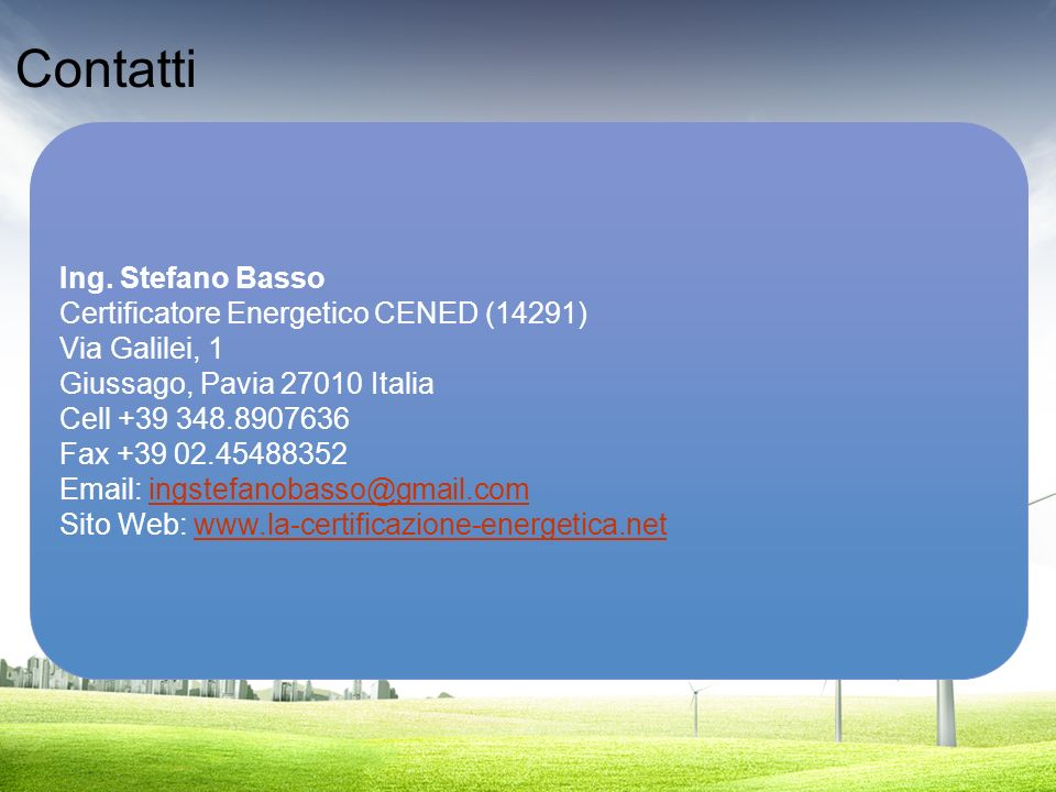 Contatti Ing. Stefano Basso Certificatore Energetico CENED (14291) Via Galilei, 1 Giussago, Pavia 27010 Italia Cell +39 348.8907636 Fax +39 02.4548835