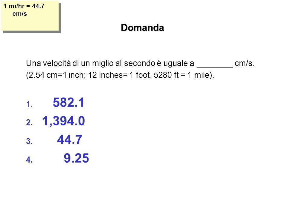 Domanda Una velocità di un miglio al secondo è uguale a ________ cm/s. (2.54 cm=1 inch; 12 inches= 1 foot, 5280 ft = 1 mile). 1. 582.1 2. 1,394.0 3. 4
