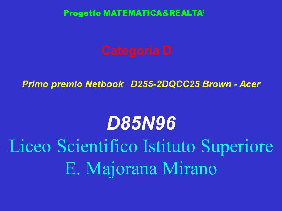 Progetto MATEMATICA&REALTA Categoria D Primo premio Netbook D255-2DQCC25 Brown - Acer D85N96 Liceo Scientifico Istituto Superiore E. Majorana Mirano
