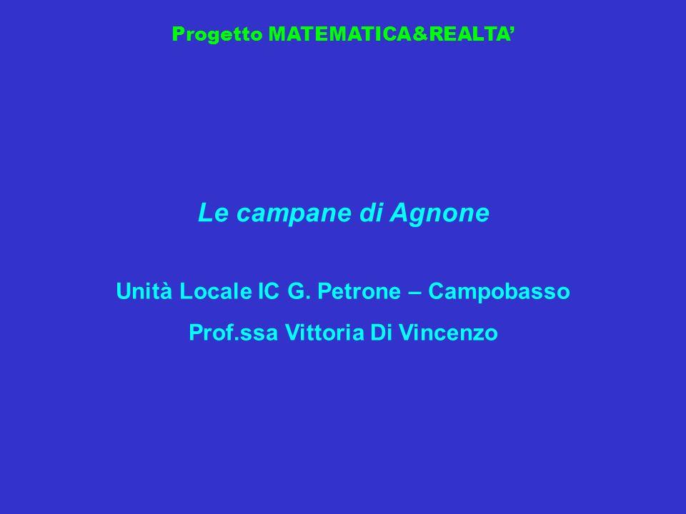 Progetto MATEMATICA&REALTA Le campane di Agnone Unità Locale IC G. Petrone – Campobasso Prof.ssa Vittoria Di Vincenzo