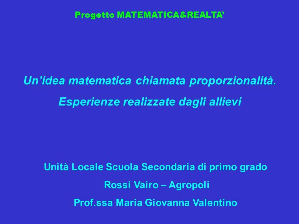 Progetto MATEMATICA&REALTA Unidea matematica chiamata proporzionalità. Esperienze realizzate dagli allievi Unità Locale Scuola Secondaria di primo gra