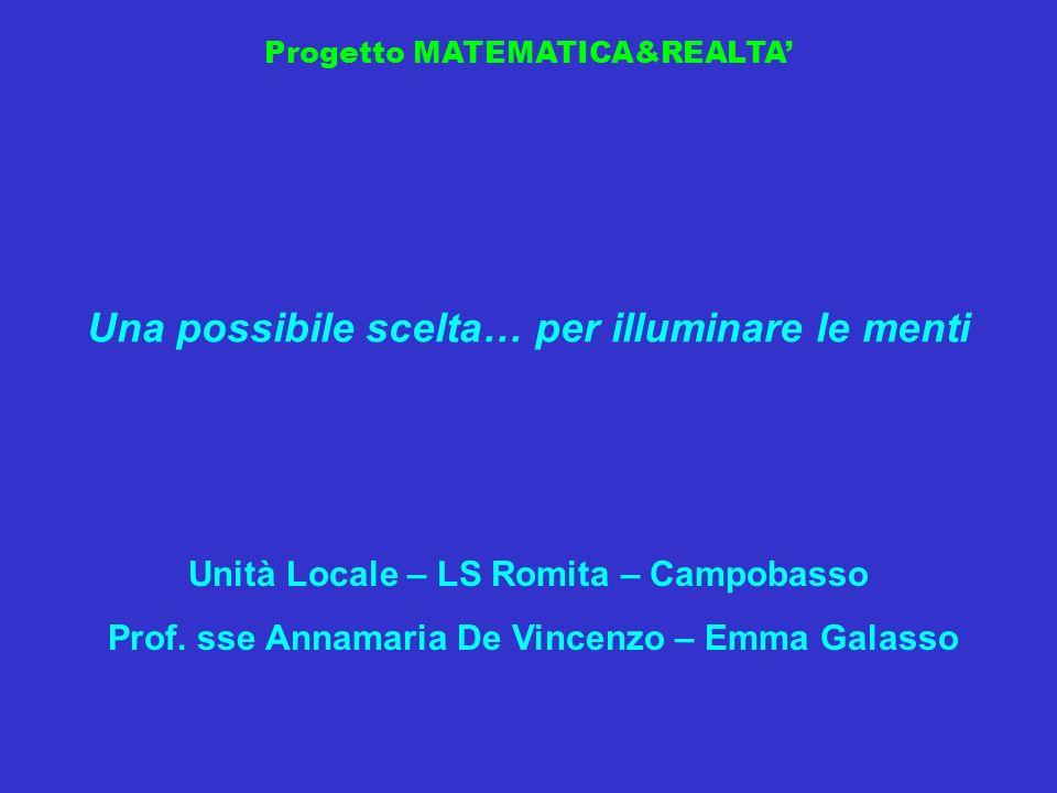 Progetto MATEMATICA&REALTA Una possibile scelta… per illuminare le menti Unità Locale – LS Romita – Campobasso Prof. sse Annamaria De Vincenzo – Emma