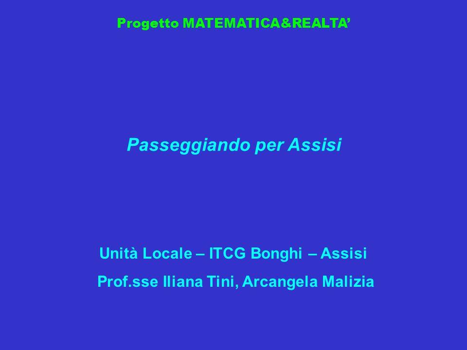Progetto MATEMATICA&REALTA Passeggiando per Assisi Unità Locale – ITCG Bonghi – Assisi Prof.sse Iliana Tini, Arcangela Malizia