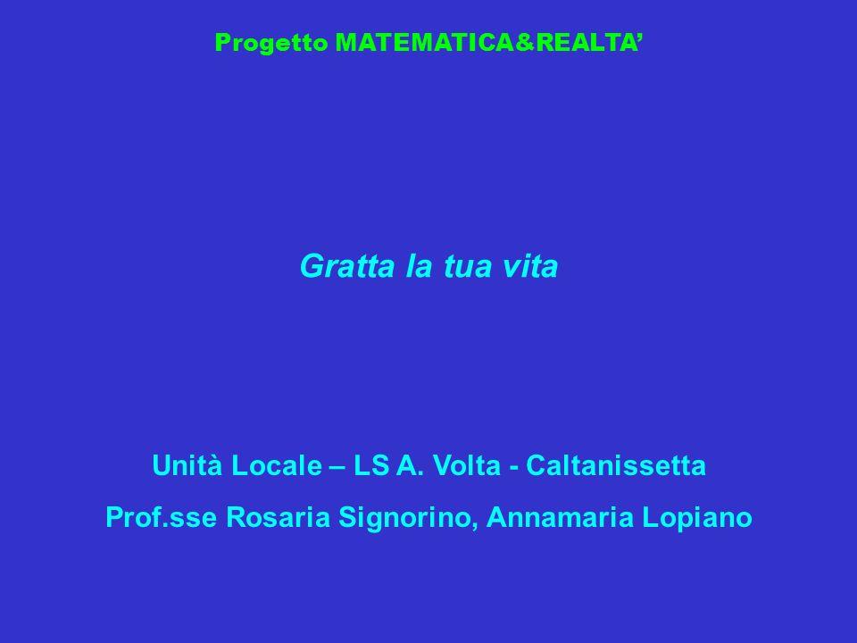 Progetto MATEMATICA&REALTA Gratta la tua vita Unità Locale – LS A. Volta - Caltanissetta Prof.sse Rosaria Signorino, Annamaria Lopiano
