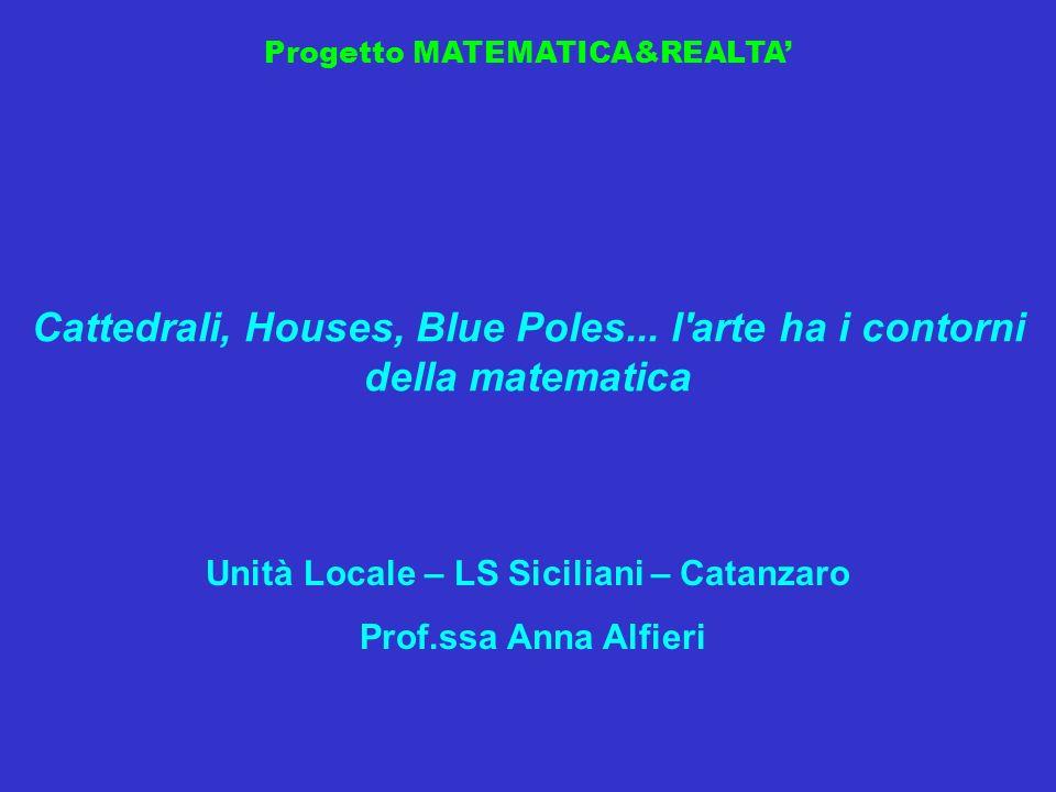 Progetto MATEMATICA&REALTA Cattedrali, Houses, Blue Poles... l'arte ha i contorni della matematica Unità Locale – LS Siciliani – Catanzaro Prof.ssa An