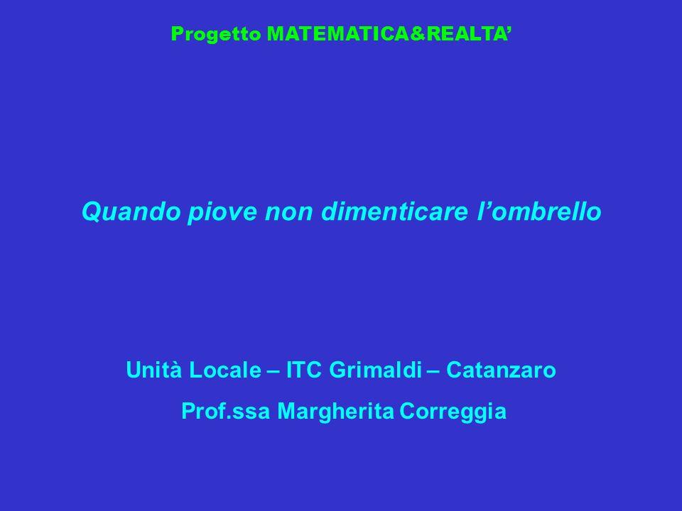 Progetto MATEMATICA&REALTA Quando piove non dimenticare lombrello Unità Locale – ITC Grimaldi – Catanzaro Prof.ssa Margherita Correggia