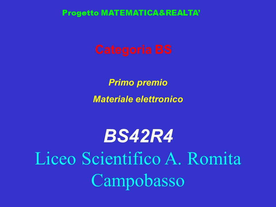 Progetto MATEMATICA&REALTA Categoria BS Primo premio Materiale elettronico BS42R4 Liceo Scientifico A. Romita Campobasso