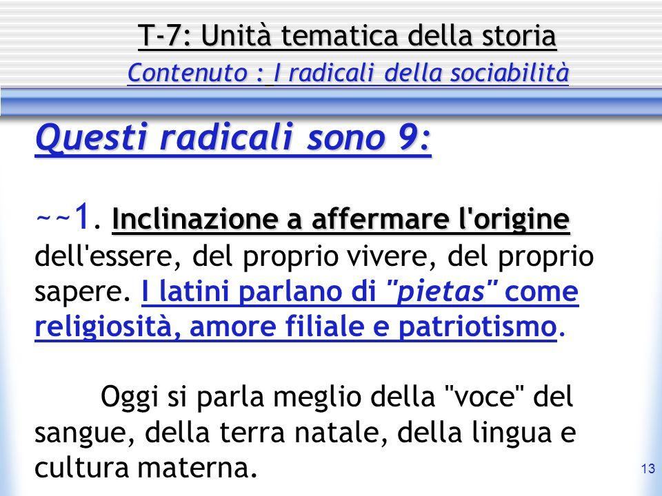 13 T-7: Unità tematica della storia Contenuto : I radicali della sociabilità Questi radicali sono 9: Inclinazione a affermare l'origine ~~1. Inclinazi
