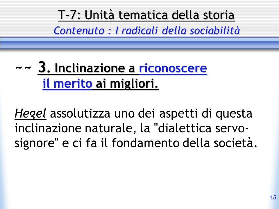 15 T-7: Unità tematica della storia Contenuto : I radicali della sociabilità 3. Inclinazione a riconoscere ~~ 3. Inclinazione a riconoscere il merito