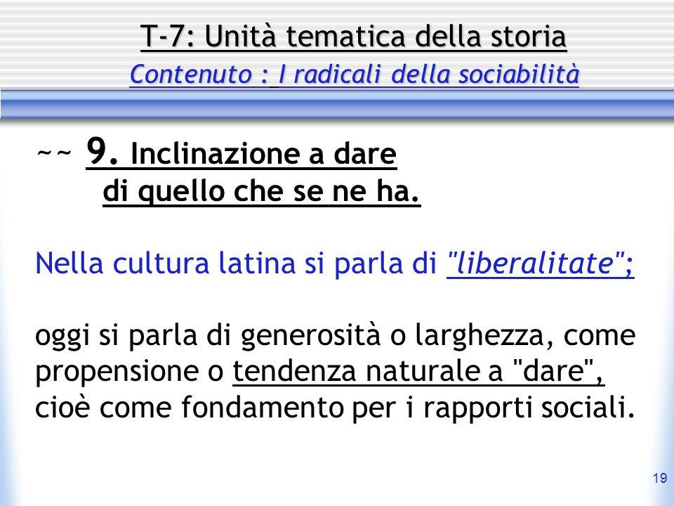 19 T-7: Unità tematica della storia Contenuto : I radicali della sociabilità ~~ 9. Inclinazione a dare di quello che se ne ha. Nella cultura latina si