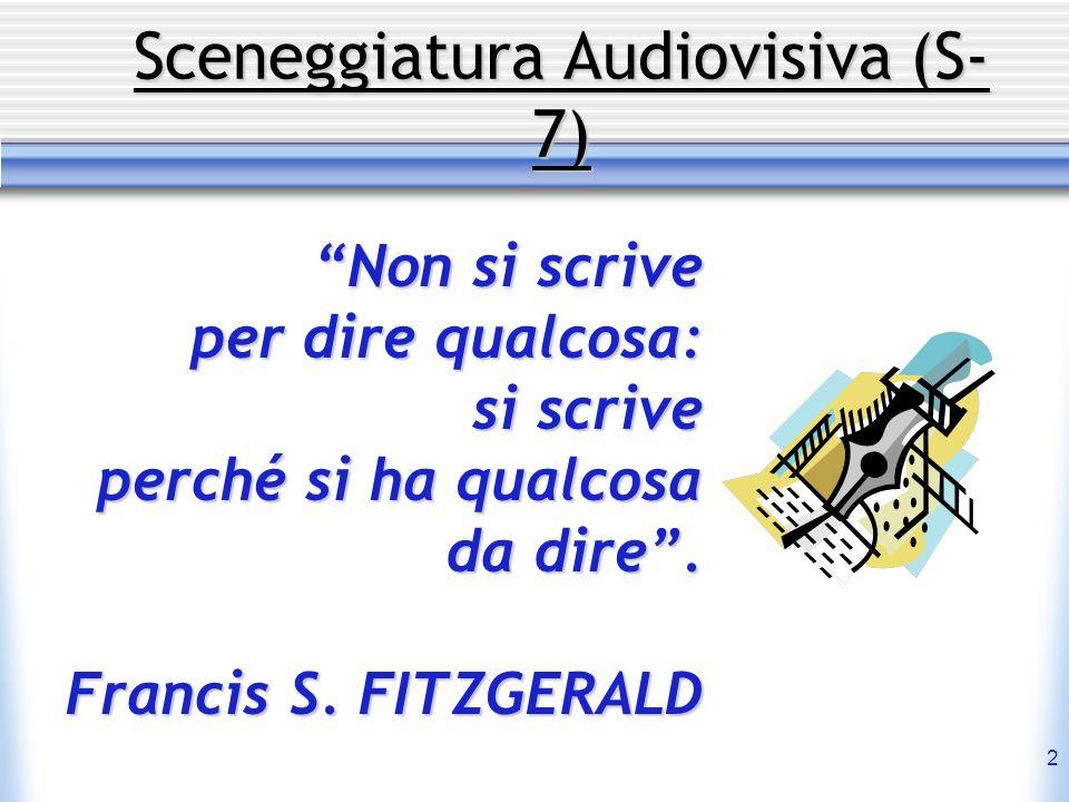 2 Sceneggiatura Audiovisiva (S- 7) Non si scrive per dire qualcosa: si scrive perché si ha qualcosa da dire. Francis S. FITZGERALD