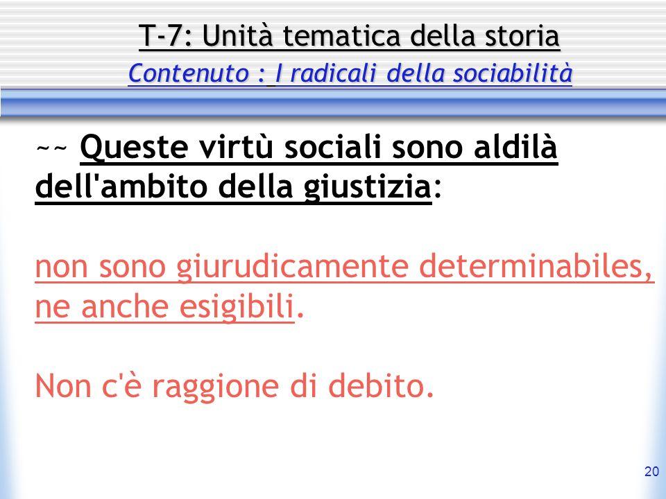 20 T-7: Unità tematica della storia Contenuto : I radicali della sociabilità ~~ Queste virtù sociali sono aldilà dell'ambito della giustizia: non sono