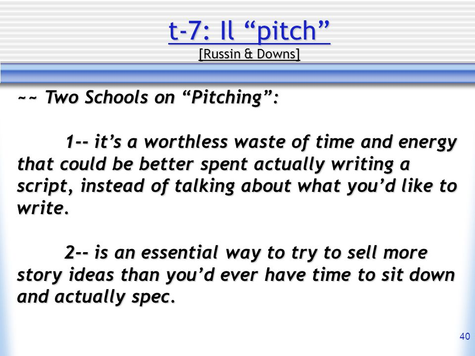 40 t-7: Il pitch [Russin & Downs] ~~ Two Schools on Pitching: 1-- its a worthless waste of time and energy that could be better spent actually writing