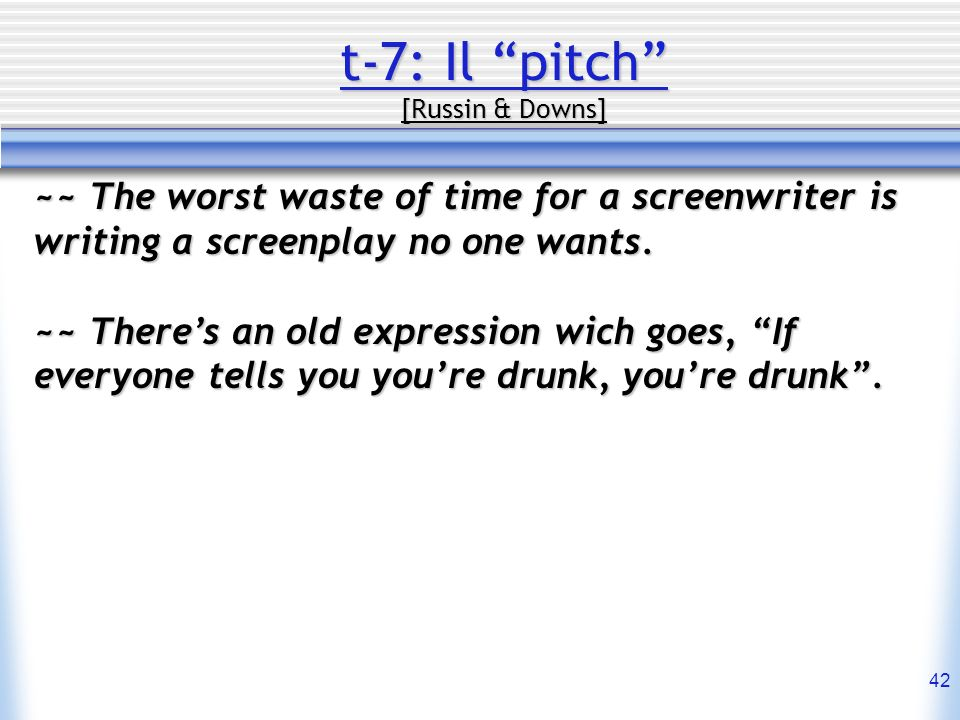 42 t-7: Il pitch [Russin & Downs] ~~ The worst waste of time for a screenwriter is writing a screenplay no one wants. ~~ Theres an old expression wich