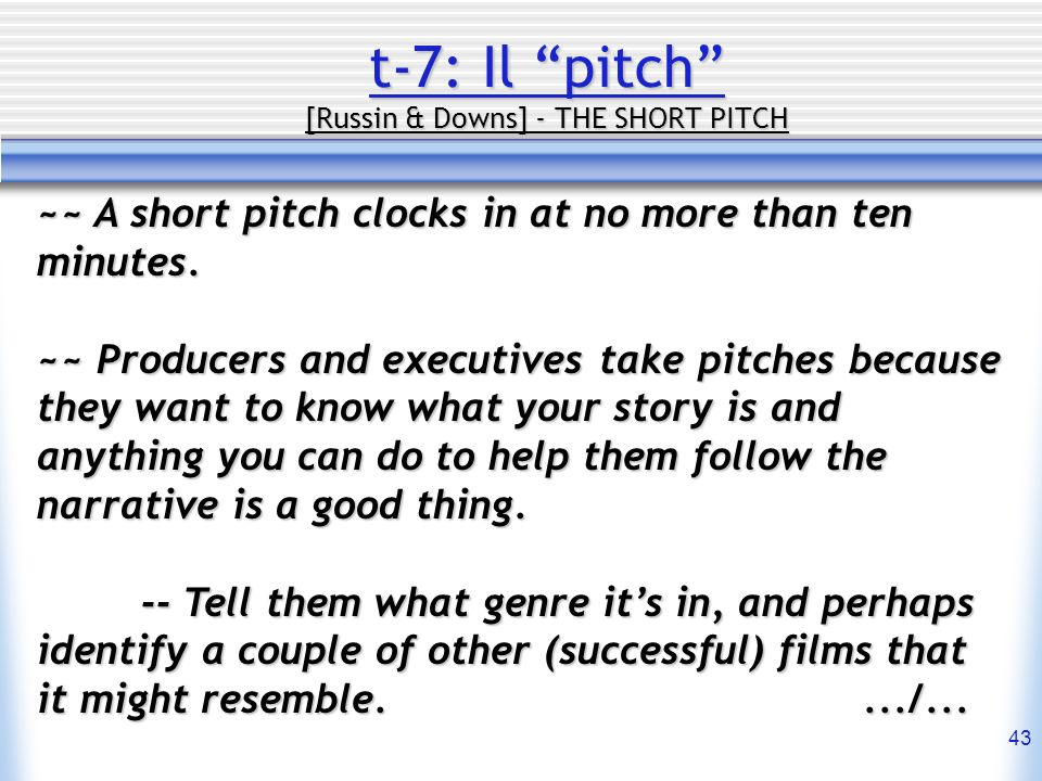 43 t-7: Il pitch [Russin & Downs] - THE SHORT PITCH ~~ A short pitch clocks in at no more than ten minutes. ~~ Producers and executives take pitches b