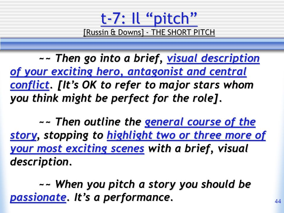 44 t-7: Il pitch [Russin & Downs] - THE SHORT PITCH ~~ Then go into a brief, visual description of your exciting hero, antagonist and central conflict
