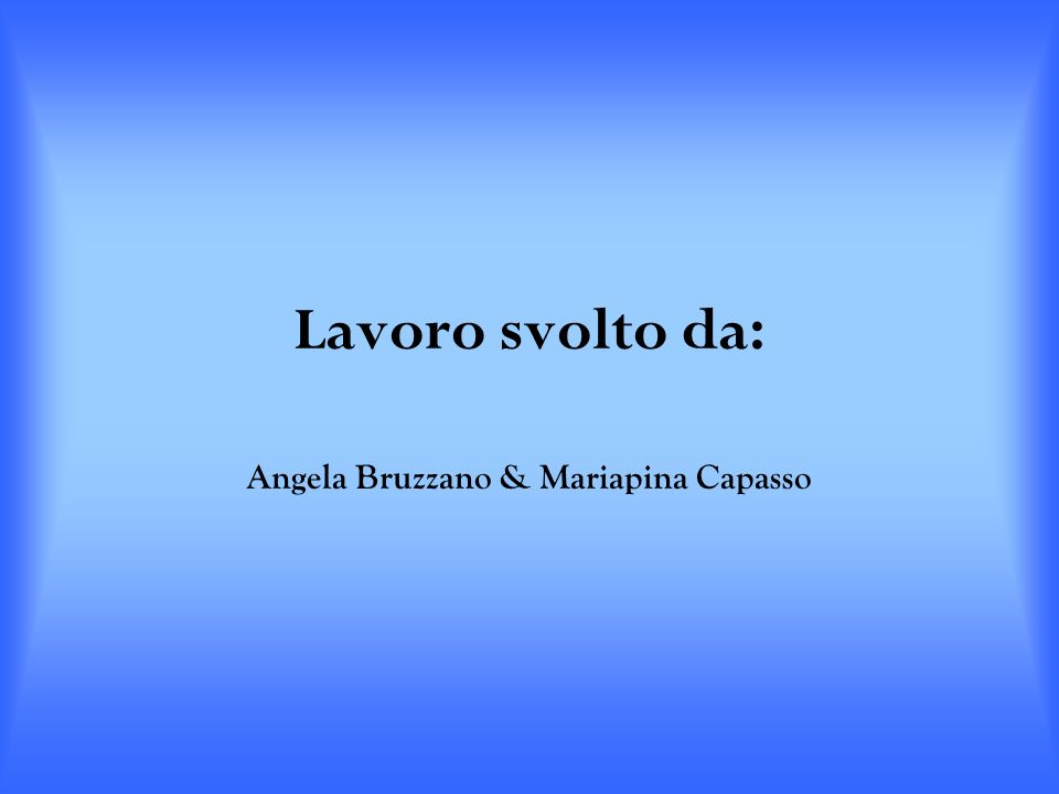 Lavoro svolto da: Angela Bruzzano & Mariapina Capasso