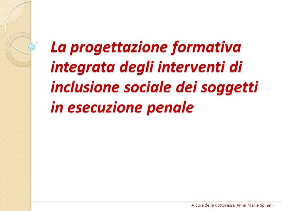 La progettazione formativa integrata degli interventi di inclusione sociale dei soggetti in esecuzione penale A cura della dottoressa Anna Maria Spine