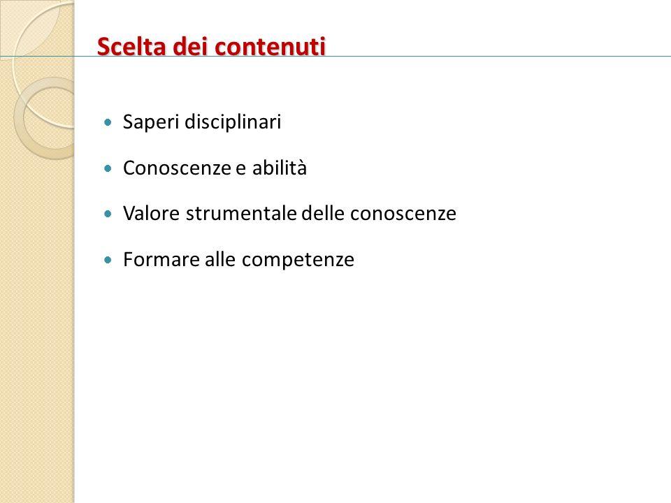 Scelta dei contenuti Scelta dei contenuti Saperi disciplinari Conoscenze e abilità Valore strumentale delle conoscenze Formare alle competenze
