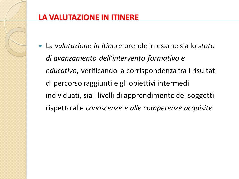 LA VALUTAZIONE IN ITINERE La valutazione in itinere prende in esame sia lo stato di avanzamento dellintervento formativo e educativo, verificando la c