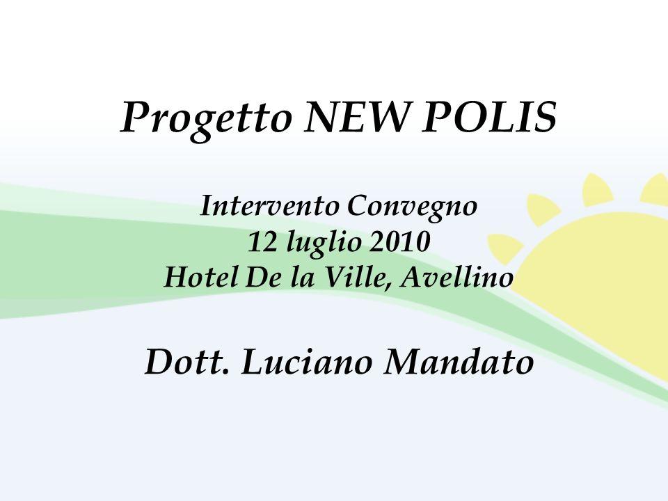 Progetto NEW POLIS Intervento Convegno 12 luglio 2010 Hotel De la Ville, Avellino Dott. Luciano Mandato