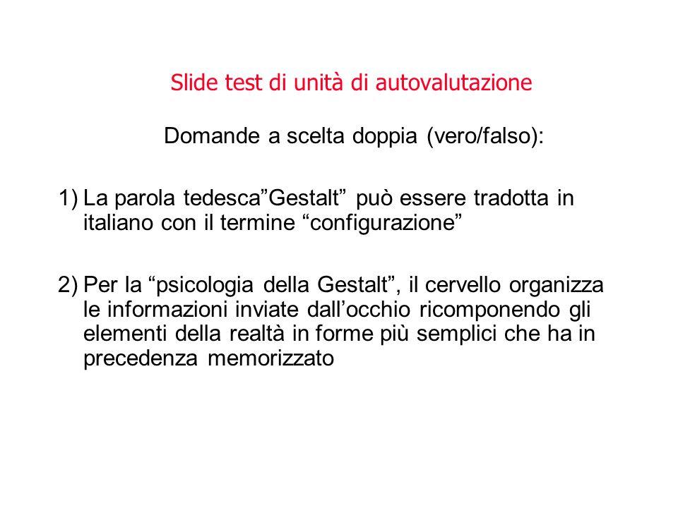 Slide test di unità di autovalutazione Domande a scelta doppia (vero/falso): 1)La parola tedescaGestalt può essere tradotta in italiano con il termine
