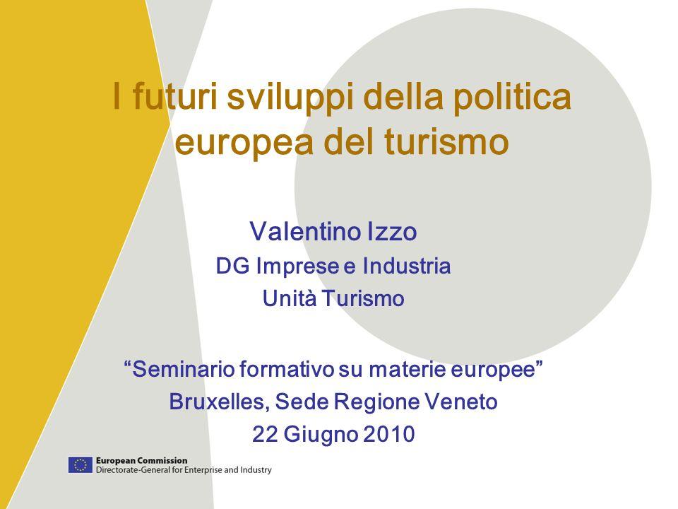 I futuri sviluppi della politica europea del turismo Valentino Izzo DG Imprese e Industria Unità Turismo Seminario formativo su materie europee Bruxel