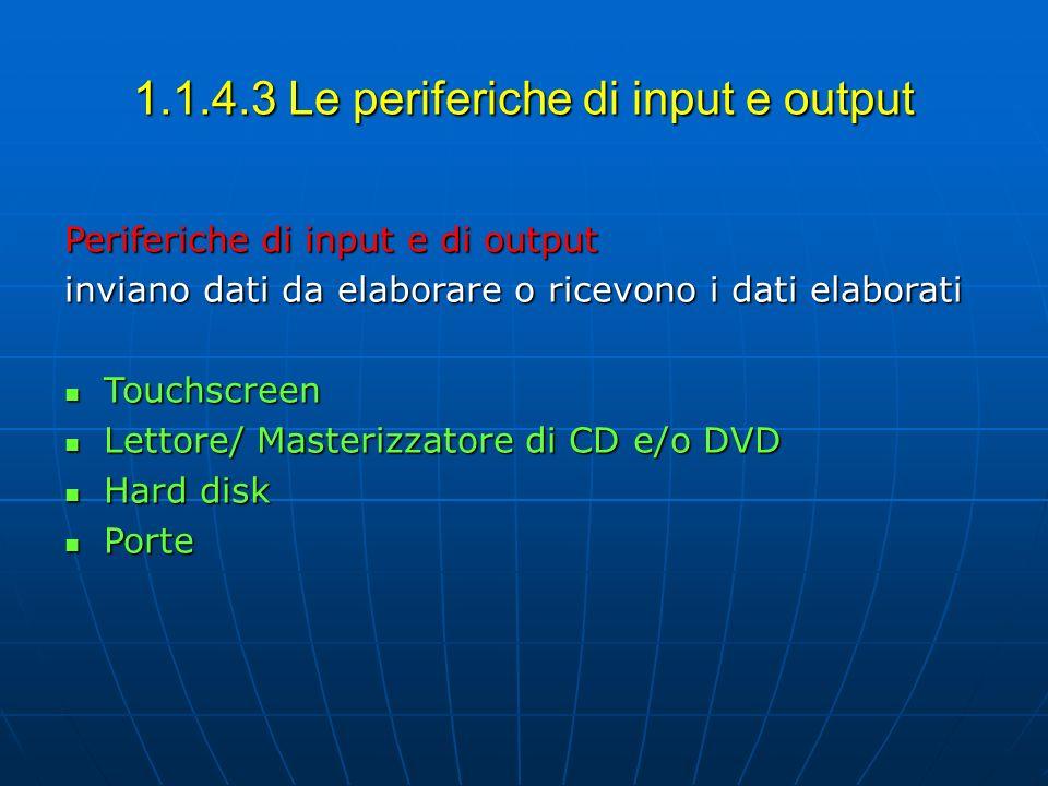 1.1.4.3 Le periferiche di input e output Periferiche di input e di output inviano dati da elaborare o ricevono i dati elaborati Touchscreen Touchscree