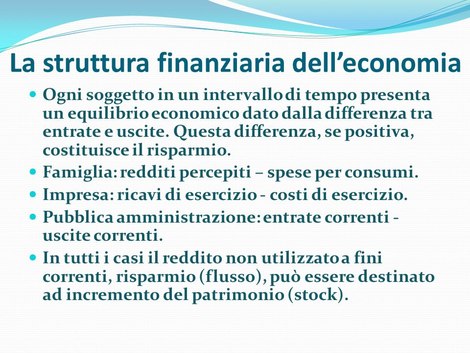 La struttura finanziaria delleconomia Ogni soggetto in un intervallo di tempo presenta un equilibrio economico dato dalla differenza tra entrate e usc