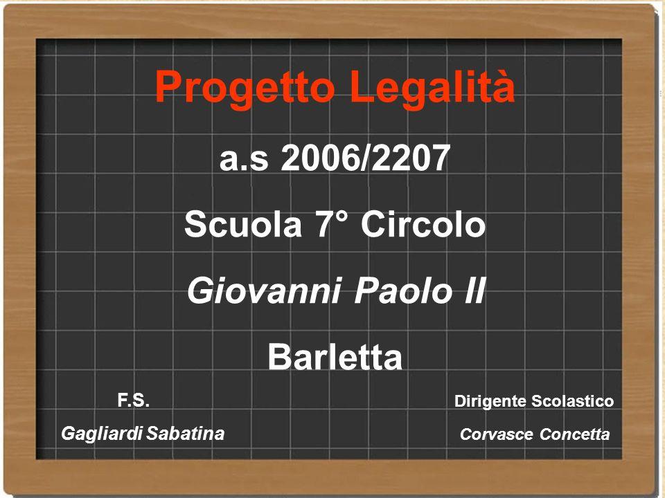 Progetto Legalità a.s 2006/2207 Scuola 7° Circolo Giovanni Paolo II Barletta F.S. Dirigente Scolastico Gagliardi Sabatina Corvasce Concetta
