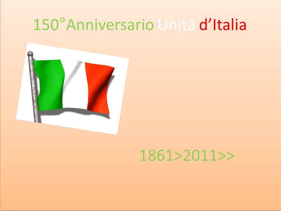 150 anni dellunità dItalia 150°Anniversario Unità dItalia 1861>2011>>