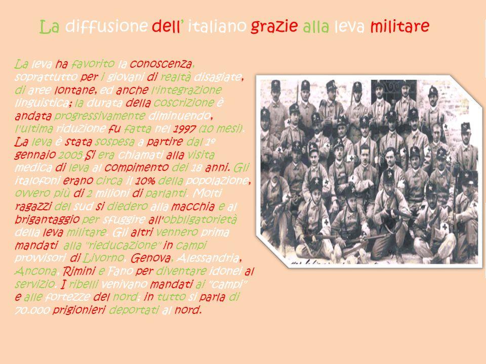 La diffusione dell italiano grazie alla leva militare La leva ha favorito la conoscenza, soprattutto per i giovani di realtà disagiate, di aree lontane, ed anche l integrazione linguistica; la durata della coscrizione è andata progressivamente diminuendo, l ultima riduzione fu fatta nel 1997 (10 mesi).