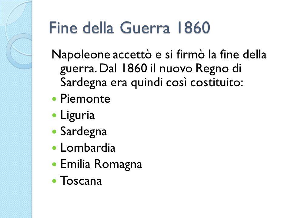 Fine della Guerra 1860 Napoleone accettò e si firmò la fine della guerra. Dal 1860 il nuovo Regno di Sardegna era quindi così costituito: Piemonte Lig