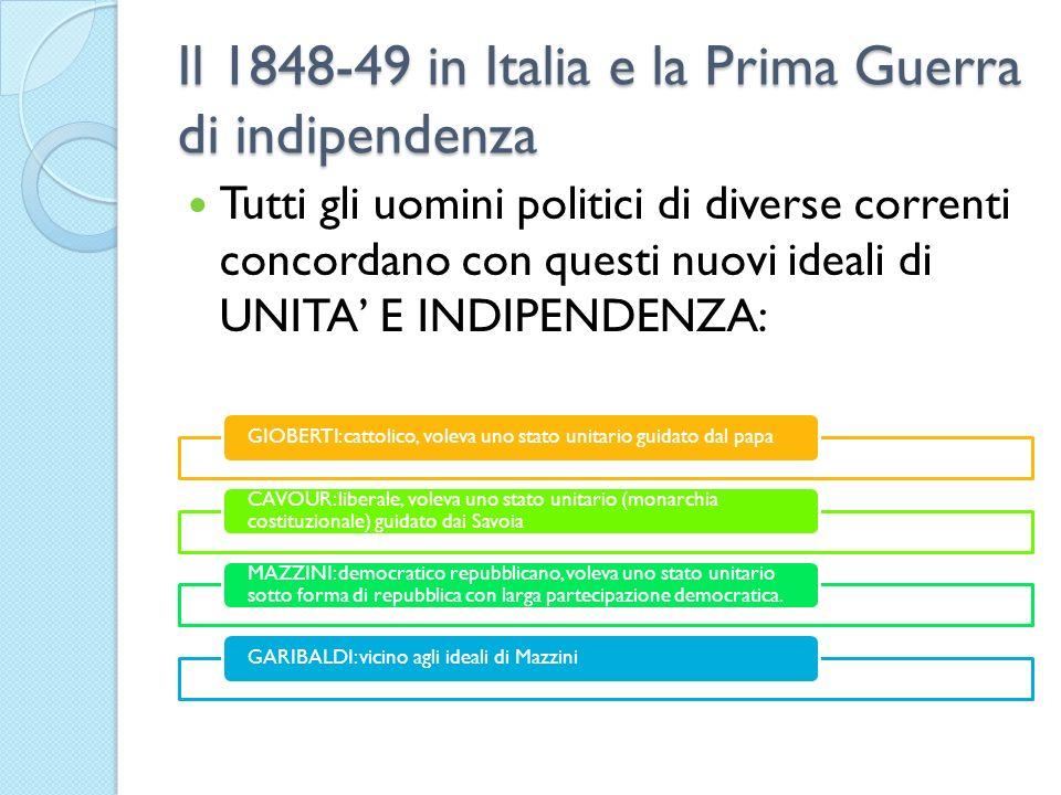 Il 1848-49 in Italia e la Prima Guerra di indipendenza Tutti gli uomini politici di diverse correnti concordano con questi nuovi ideali di UNITA E IND
