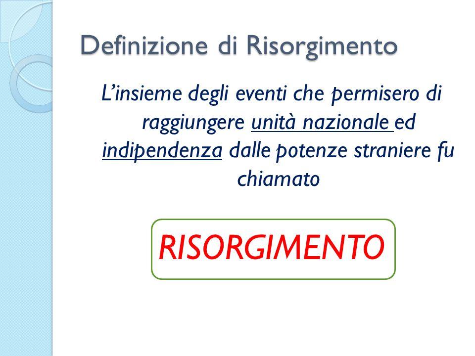 Definizione di Risorgimento Linsieme degli eventi che permisero di raggiungere unità nazionale ed indipendenza dalle potenze straniere fu chiamato RIS