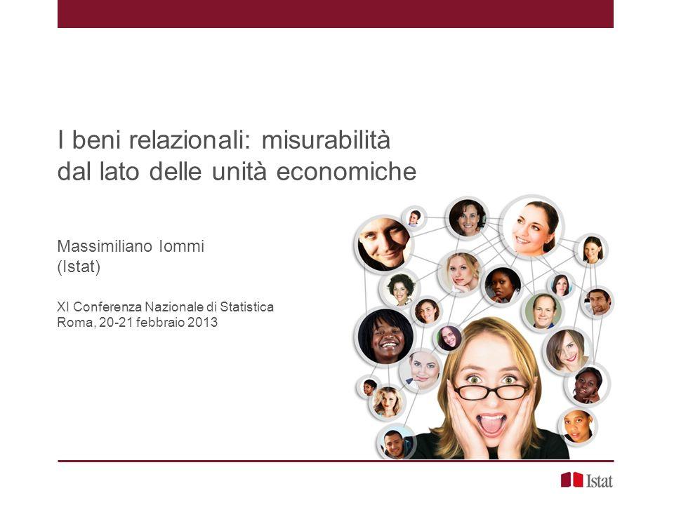 I beni relazionali: misurabilità dal lato delle unità economiche Massimiliano Iommi (Istat) XI Conferenza Nazionale di Statistica Roma, 20-21 febbraio 2013
